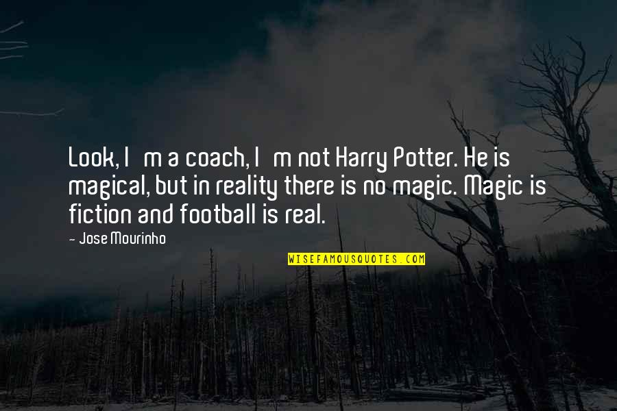 Football Coach Quotes By Jose Mourinho: Look, I'm a coach, I'm not Harry Potter.