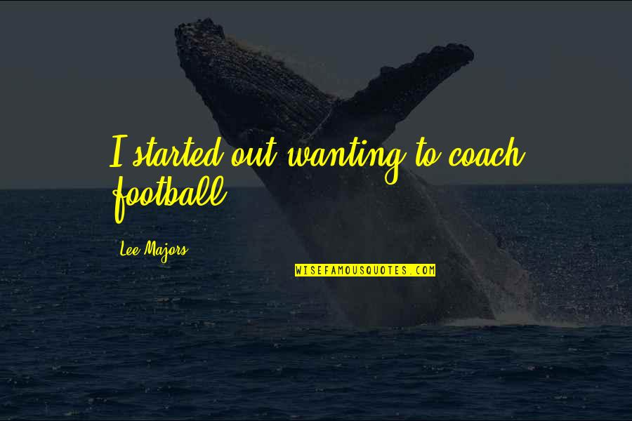 Football Coach Quotes By Lee Majors: I started out wanting to coach football.