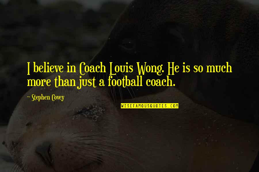Football Coach Quotes By Stephen Covey: I believe in Coach Louis Wong. He is