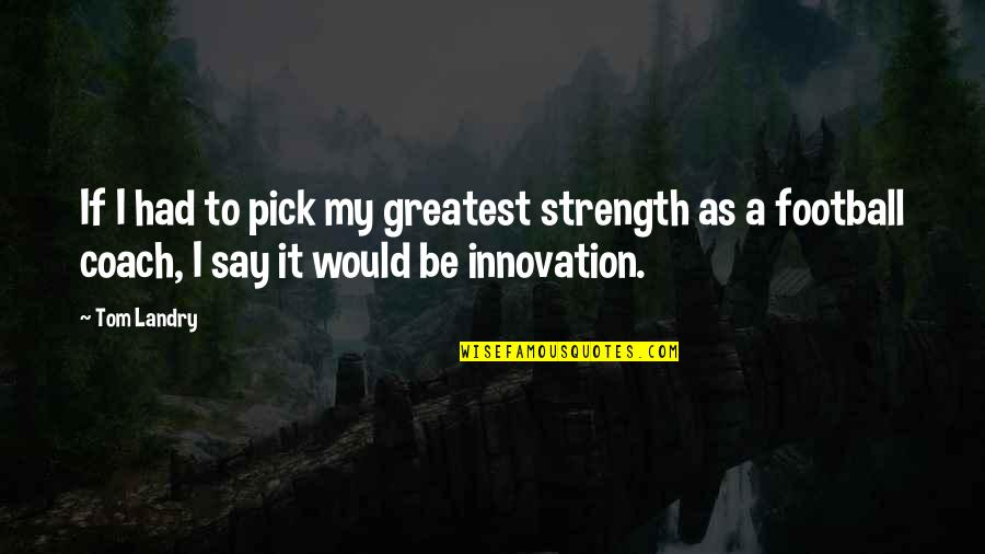 Football Coach Quotes By Tom Landry: If I had to pick my greatest strength