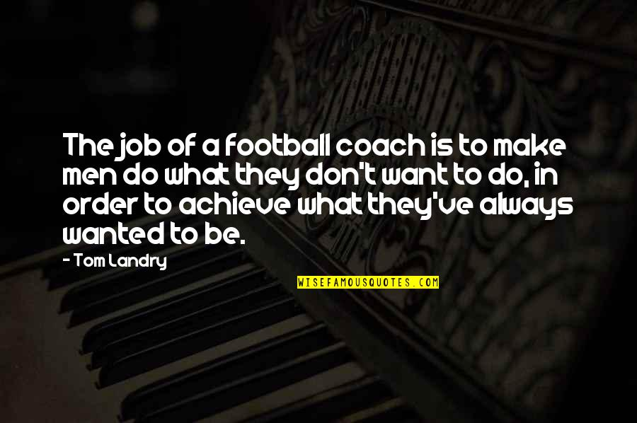 Football Coach Quotes By Tom Landry: The job of a football coach is to