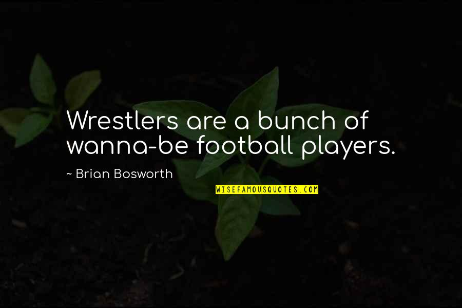 Football Players Quotes By Brian Bosworth: Wrestlers are a bunch of wanna-be football players.