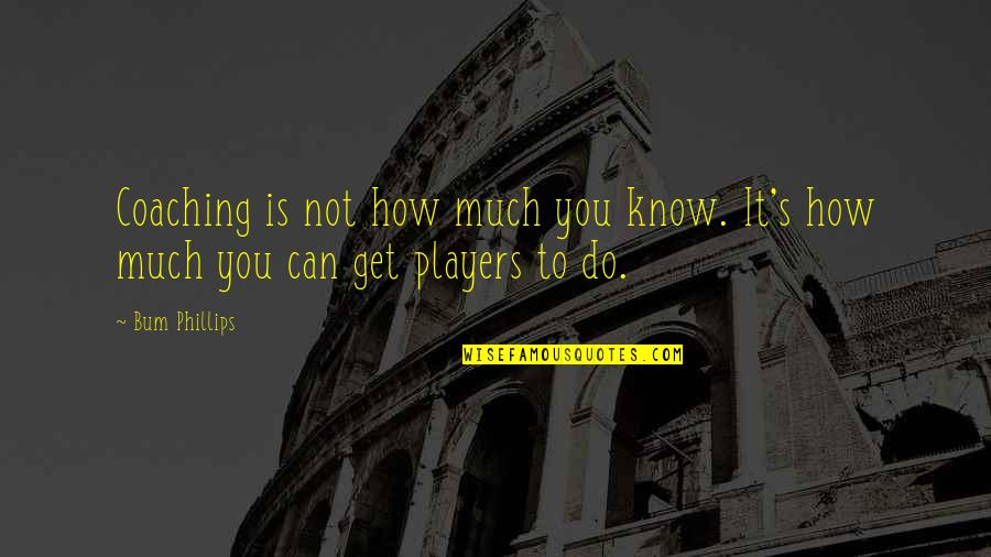 Football Players Quotes By Bum Phillips: Coaching is not how much you know. It's