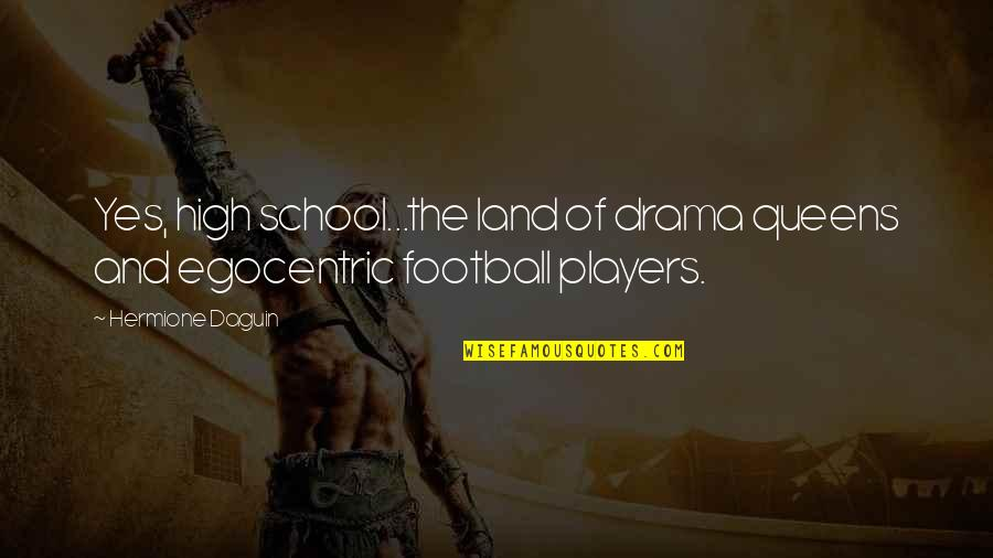 Football Players Quotes By Hermione Daguin: Yes, high school...the land of drama queens and