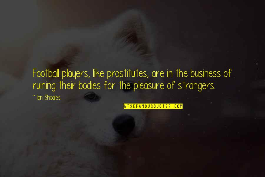 Football Players Quotes By Ian Shoales: Football players, like prostitutes, are in the business