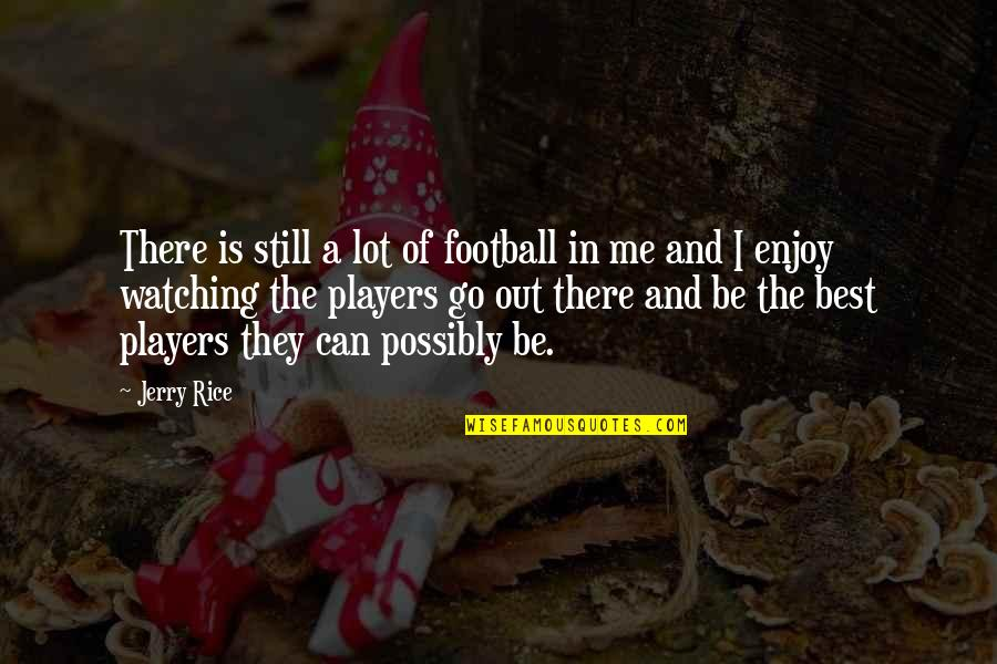 Football Players Quotes By Jerry Rice: There is still a lot of football in