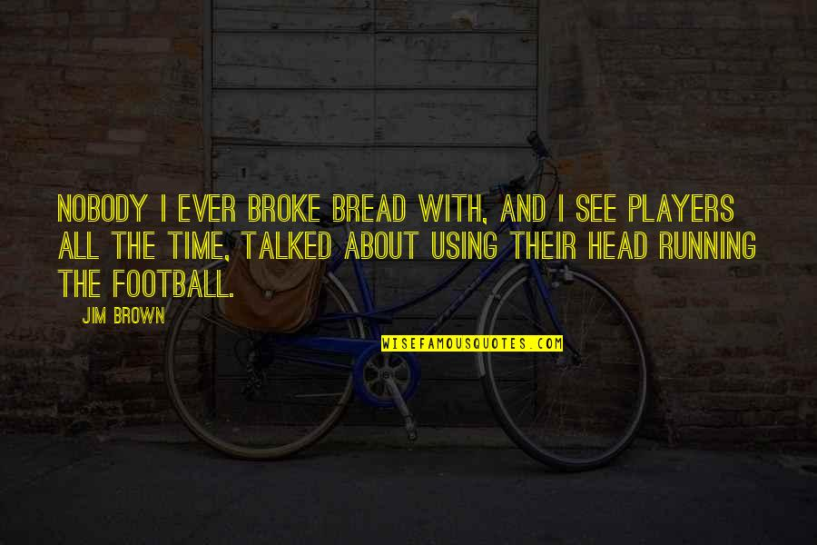 Football Players Quotes By Jim Brown: Nobody I ever broke bread with, and I