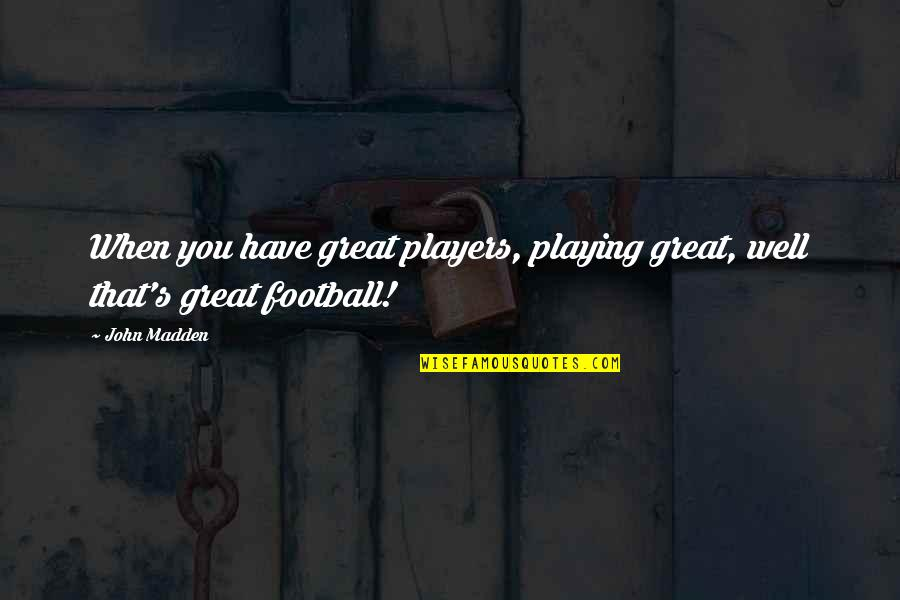Football Players Quotes By John Madden: When you have great players, playing great, well