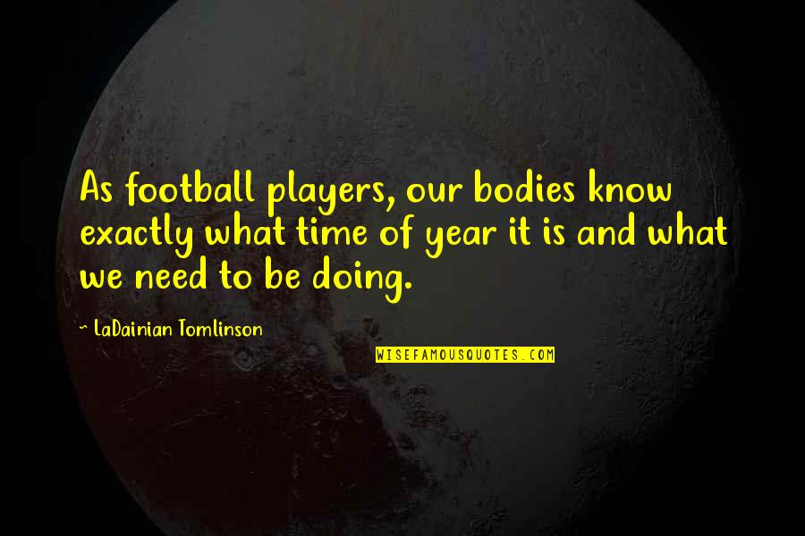 Football Players Quotes By LaDainian Tomlinson: As football players, our bodies know exactly what