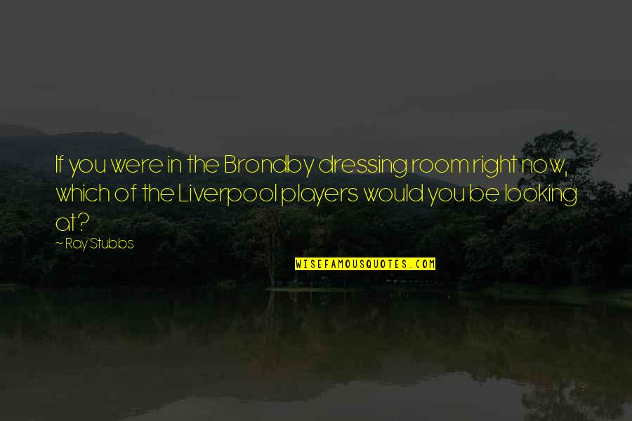Football Players Quotes By Ray Stubbs: If you were in the Brondby dressing room
