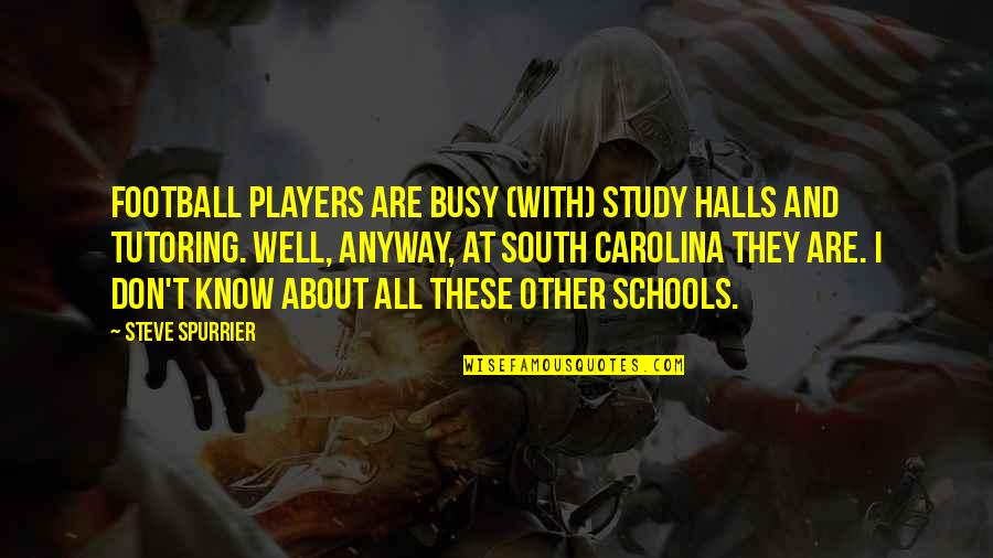 Football Players Quotes By Steve Spurrier: Football players are busy (with) study halls and