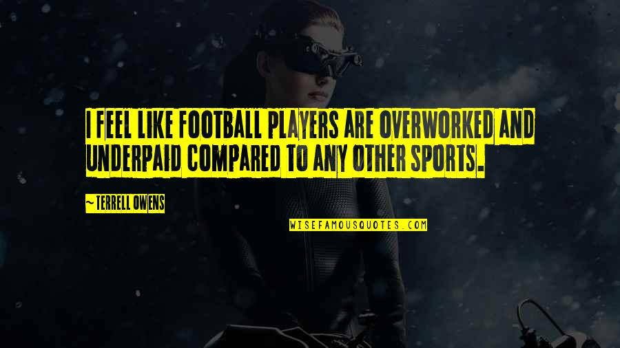 Football Players Quotes By Terrell Owens: I feel like football players are overworked and