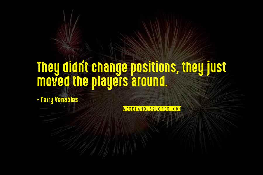 Football Players Quotes By Terry Venables: They didn't change positions, they just moved the