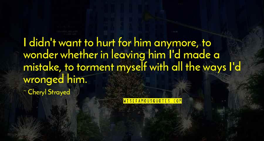 Footholds Quotes By Cheryl Strayed: I didn't want to hurt for him anymore,