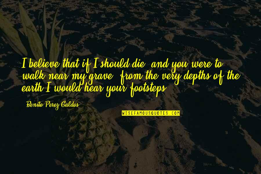Footsteps And Love Quotes By Benito Perez Galdos: I believe that if I should die, and