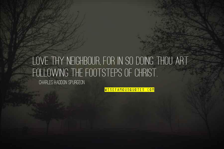 Footsteps And Love Quotes By Charles Haddon Spurgeon: Love thy neighbour, for in so doing thou