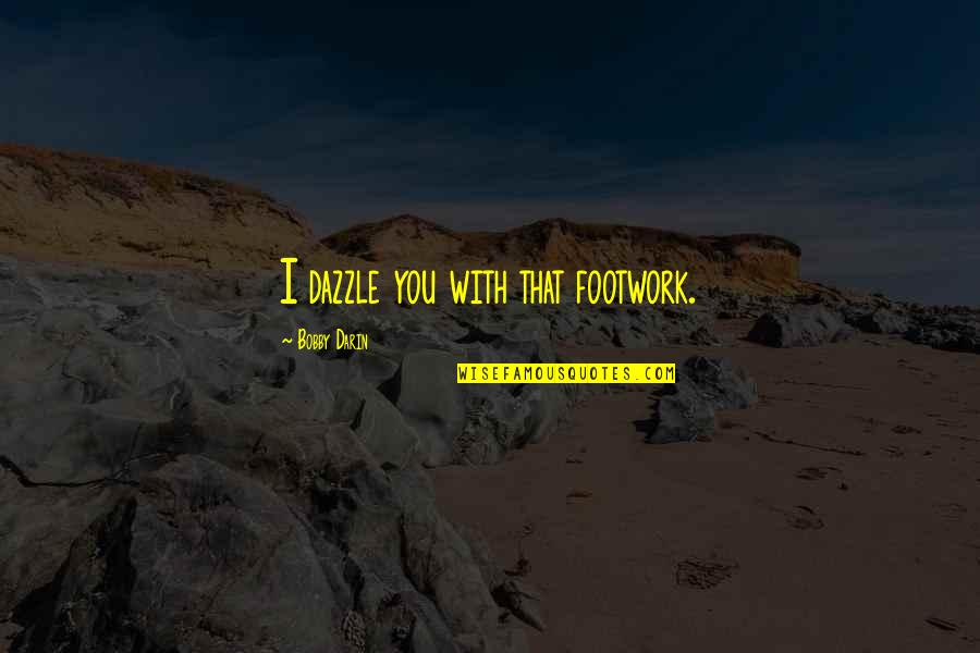 Footwork Quotes By Bobby Darin: I dazzle you with that footwork.
