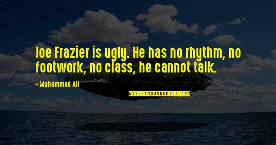 Footwork Quotes By Muhammad Ali: Joe Frazier is ugly. He has no rhythm,