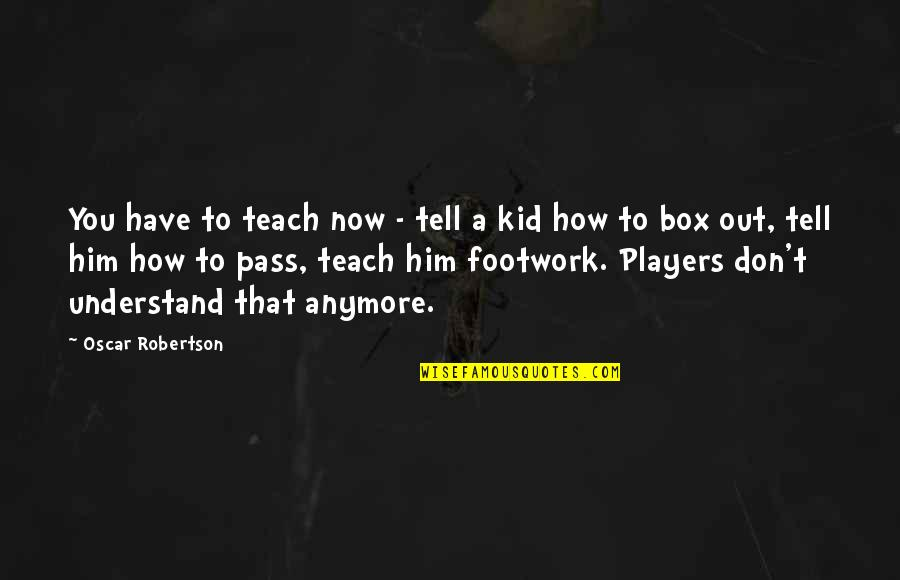 Footwork Quotes By Oscar Robertson: You have to teach now - tell a