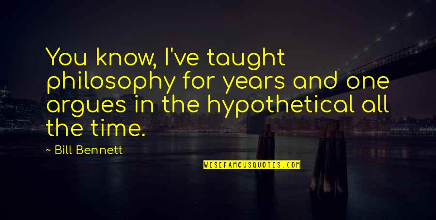 For All Time Quotes By Bill Bennett: You know, I've taught philosophy for years and
