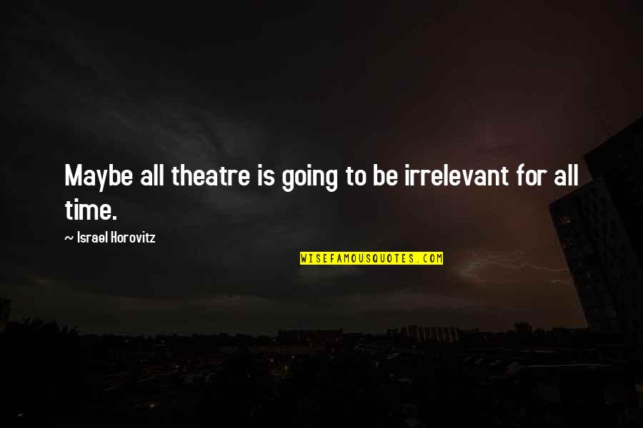 For All Time Quotes By Israel Horovitz: Maybe all theatre is going to be irrelevant
