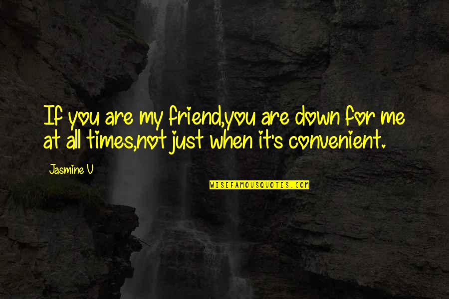 For All Time Quotes By Jasmine V: If you are my friend,you are down for