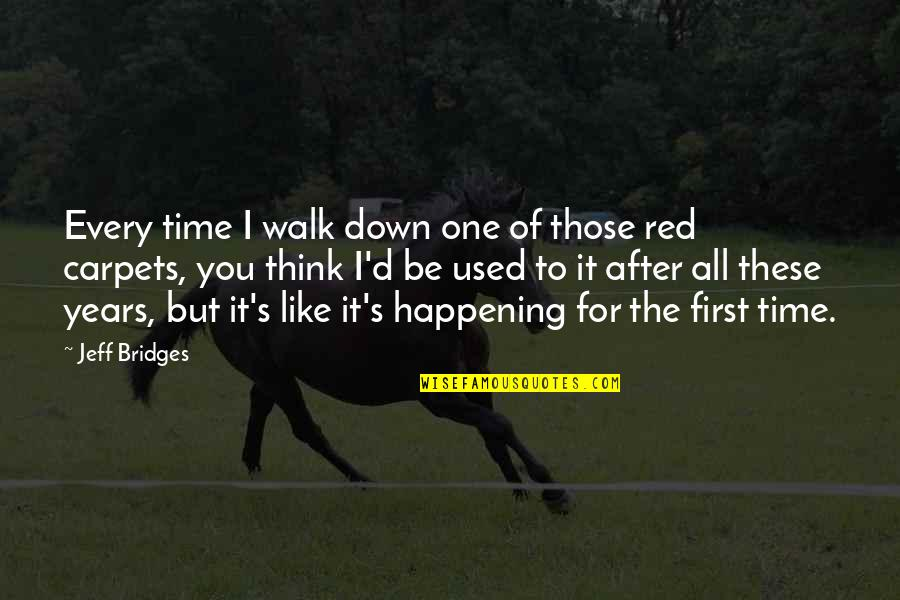For All Time Quotes By Jeff Bridges: Every time I walk down one of those