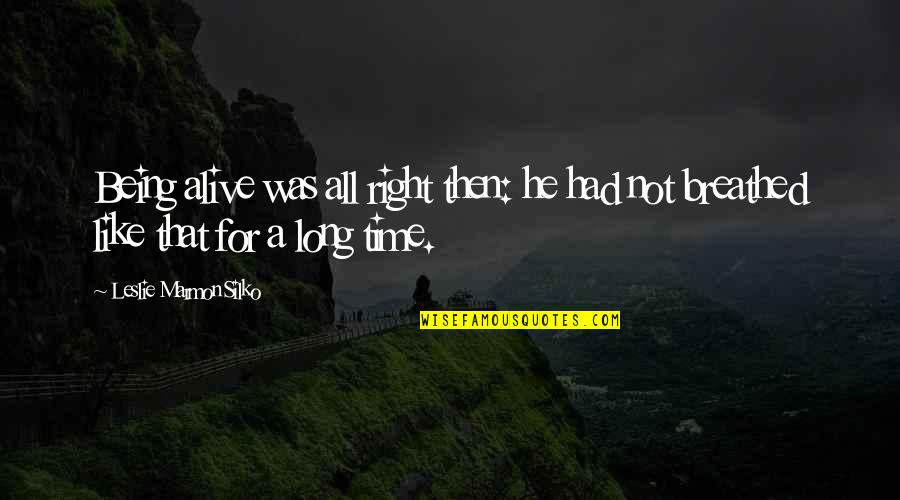 For All Time Quotes By Leslie Marmon Silko: Being alive was all right then: he had