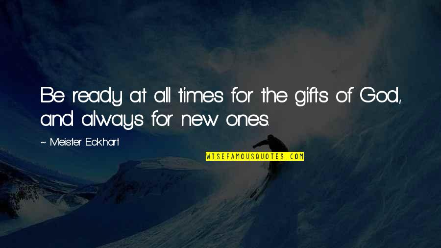 For All Time Quotes By Meister Eckhart: Be ready at all times for the gifts