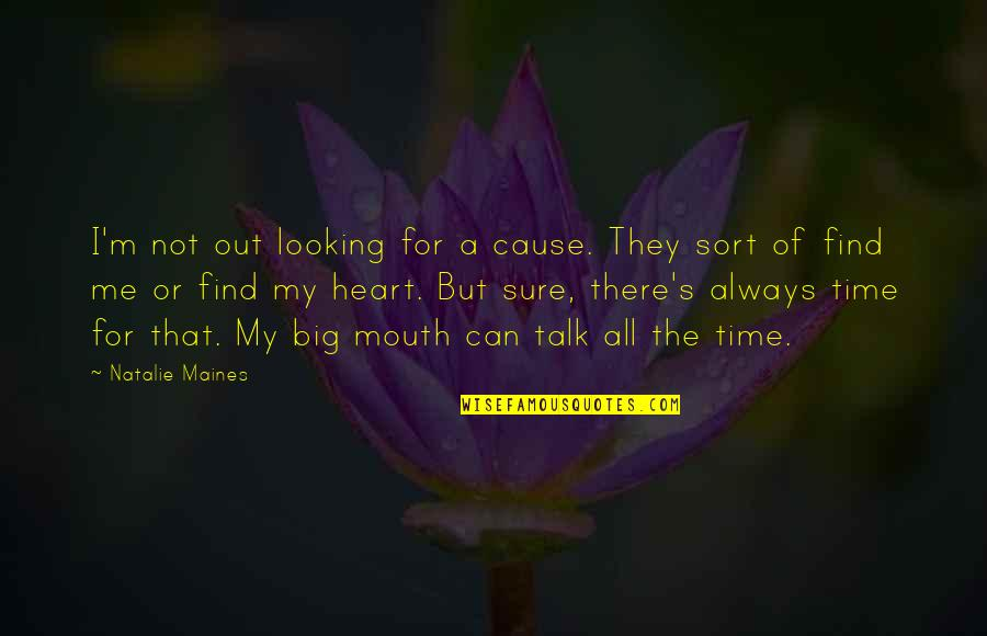 For All Time Quotes By Natalie Maines: I'm not out looking for a cause. They
