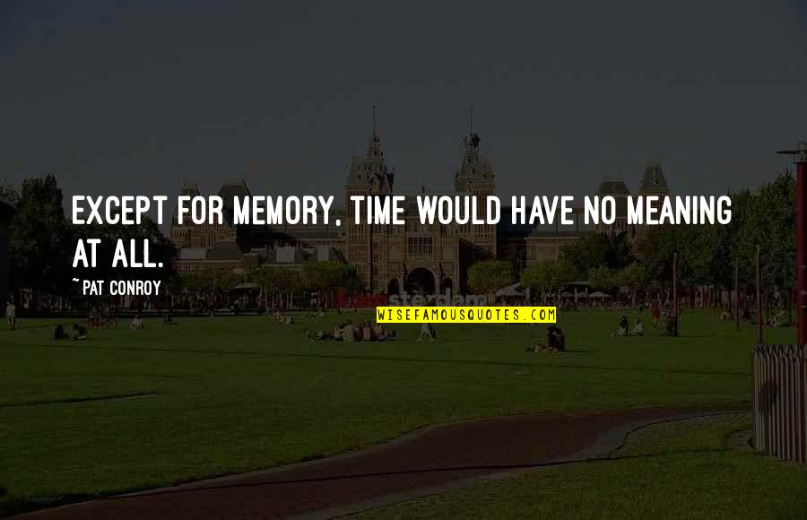 For All Time Quotes By Pat Conroy: Except for memory, time would have no meaning