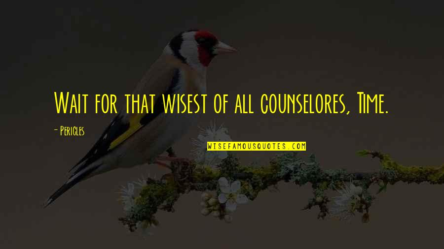 For All Time Quotes By Pericles: Wait for that wisest of all counselores, Time.