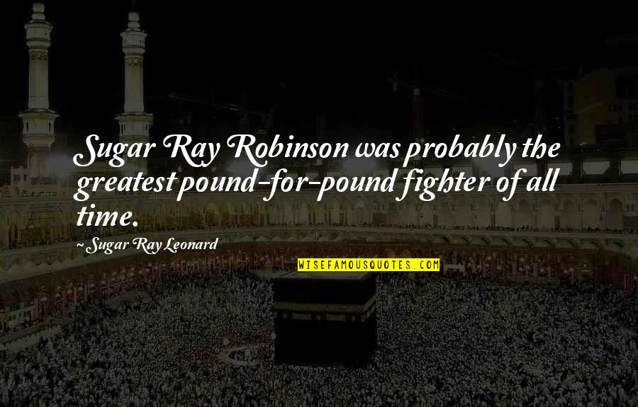For All Time Quotes By Sugar Ray Leonard: Sugar Ray Robinson was probably the greatest pound-for-pound