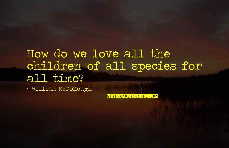 For All Time Quotes By William McDonough: How do we love all the children of