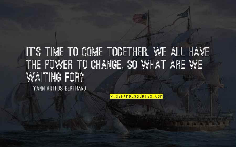For All Time Quotes By Yann Arthus-Bertrand: It's time to come together. We all have