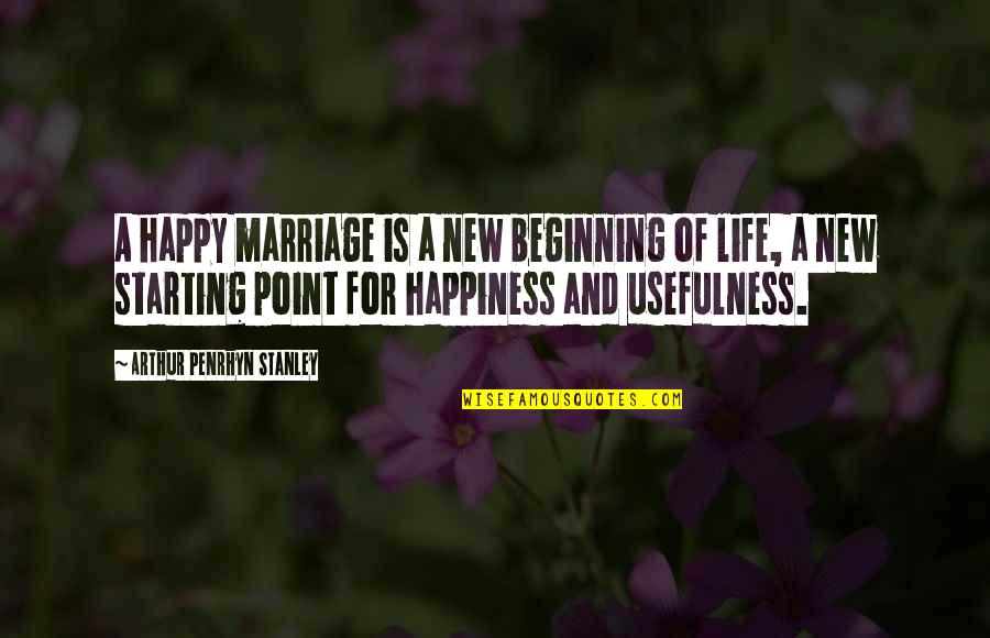 For Anniversary Quotes By Arthur Penrhyn Stanley: A happy marriage is a new beginning of