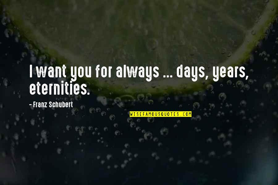 For Anniversary Quotes By Franz Schubert: I want you for always ... days, years,