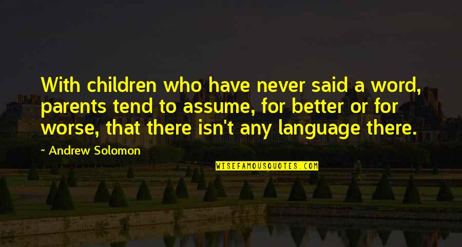 For Better Or Worse Quotes By Andrew Solomon: With children who have never said a word,