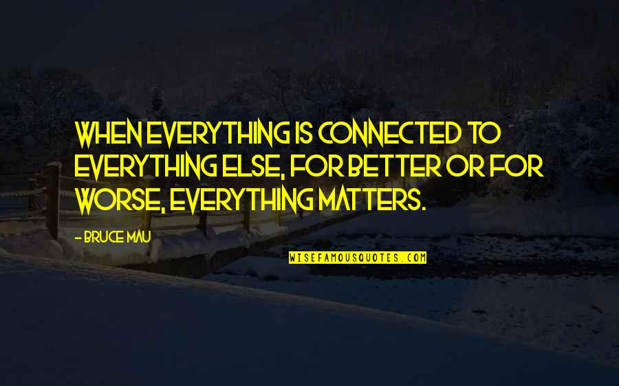 For Better Or Worse Quotes By Bruce Mau: When everything is connected to everything else, for