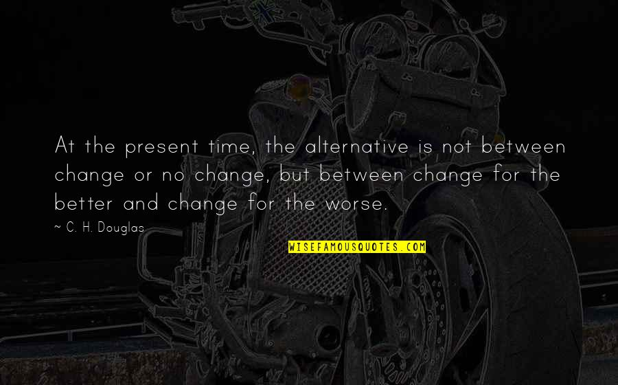 For Better Or Worse Quotes By C. H. Douglas: At the present time, the alternative is not