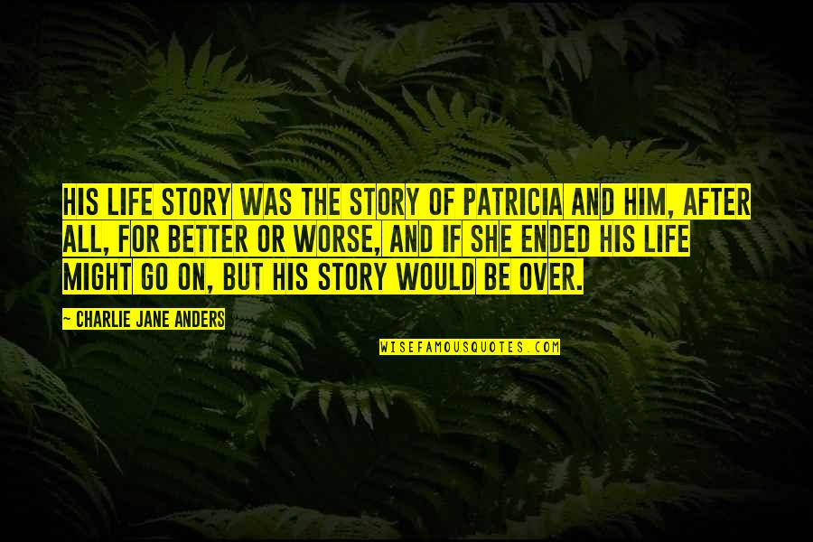 For Better Or Worse Quotes By Charlie Jane Anders: His life story was the story of Patricia