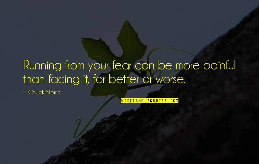 For Better Or Worse Quotes By Chuck Norris: Running from your fear can be more painful