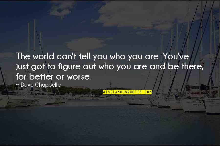 For Better Or Worse Quotes By Dave Chappelle: The world can't tell you who you are.