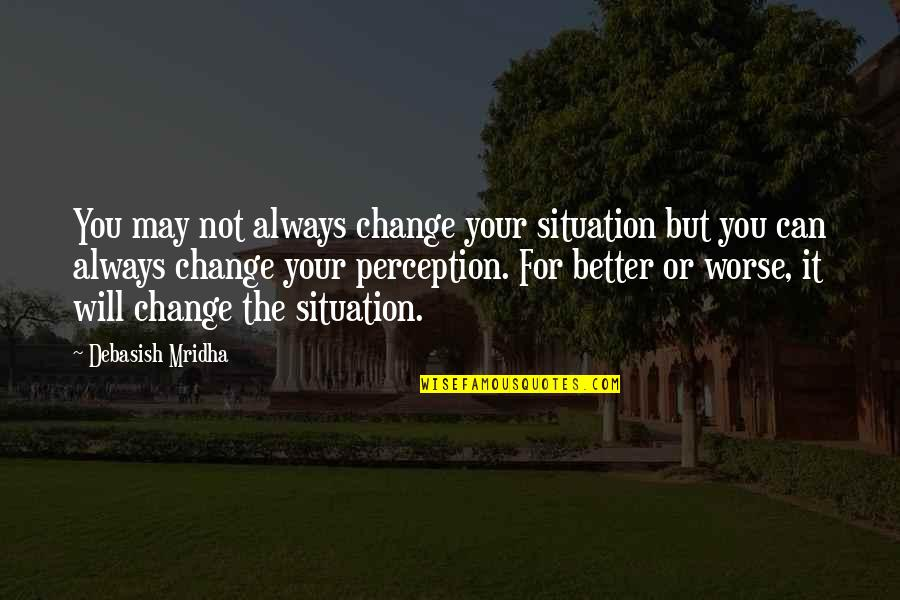 For Better Or Worse Quotes By Debasish Mridha: You may not always change your situation but