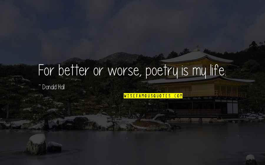 For Better Or Worse Quotes By Donald Hall: For better or worse, poetry is my life.