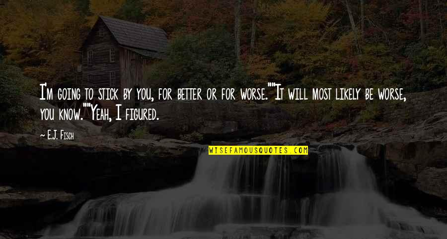 For Better Or Worse Quotes By E.J. Fisch: I'm going to stick by you, for better