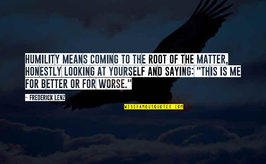 For Better Or Worse Quotes By Frederick Lenz: Humility means coming to the root of the