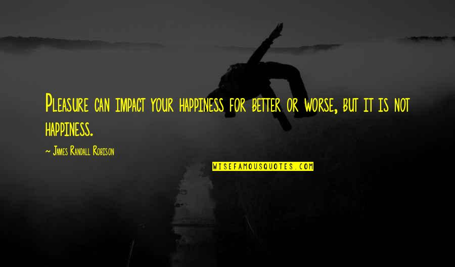 For Better Or Worse Quotes By James Randall Robison: Pleasure can impact your happiness for better or