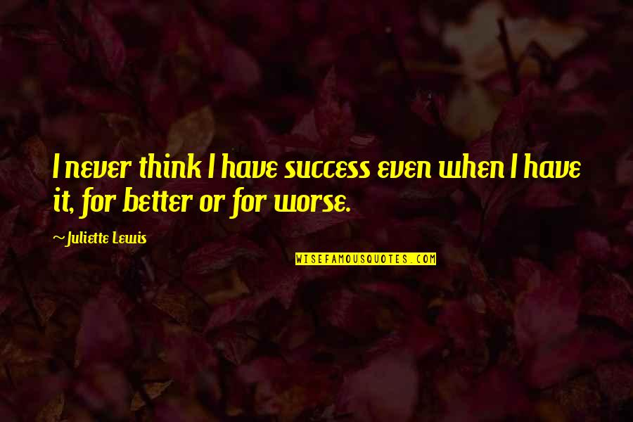 For Better Or Worse Quotes By Juliette Lewis: I never think I have success even when