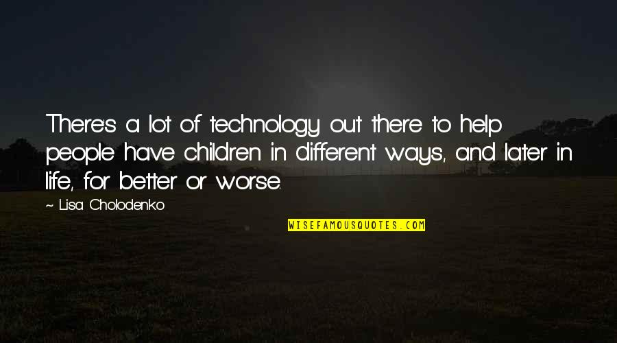 For Better Or Worse Quotes By Lisa Cholodenko: There's a lot of technology out there to